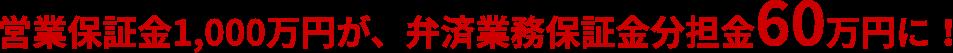 営業保証金1,000万円が、弁済業務保証金分担金60万円に!